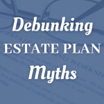 Debunking Estate Plan Myths For Southern California Taxpayers